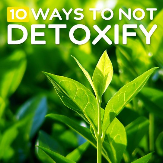 10 Ways to NOT Detoxify Your Body- anyone that is thinking of detoxing needs to read this.